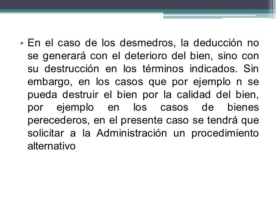 En el caso de los desmedros, la deducción no se generará con el deterioro del bien, sino con su destrucción en los términos indicados.