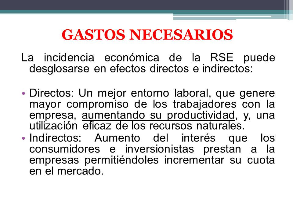 GASTOS NECESARIOS La incidencia económica de la RSE puede desglosarse en efectos directos e indirectos: