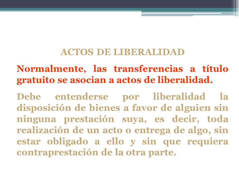 ACTOS DE LIBERALIDAD Normalmente, las transferencias a título gratuito se asocian a actos de liberalidad.