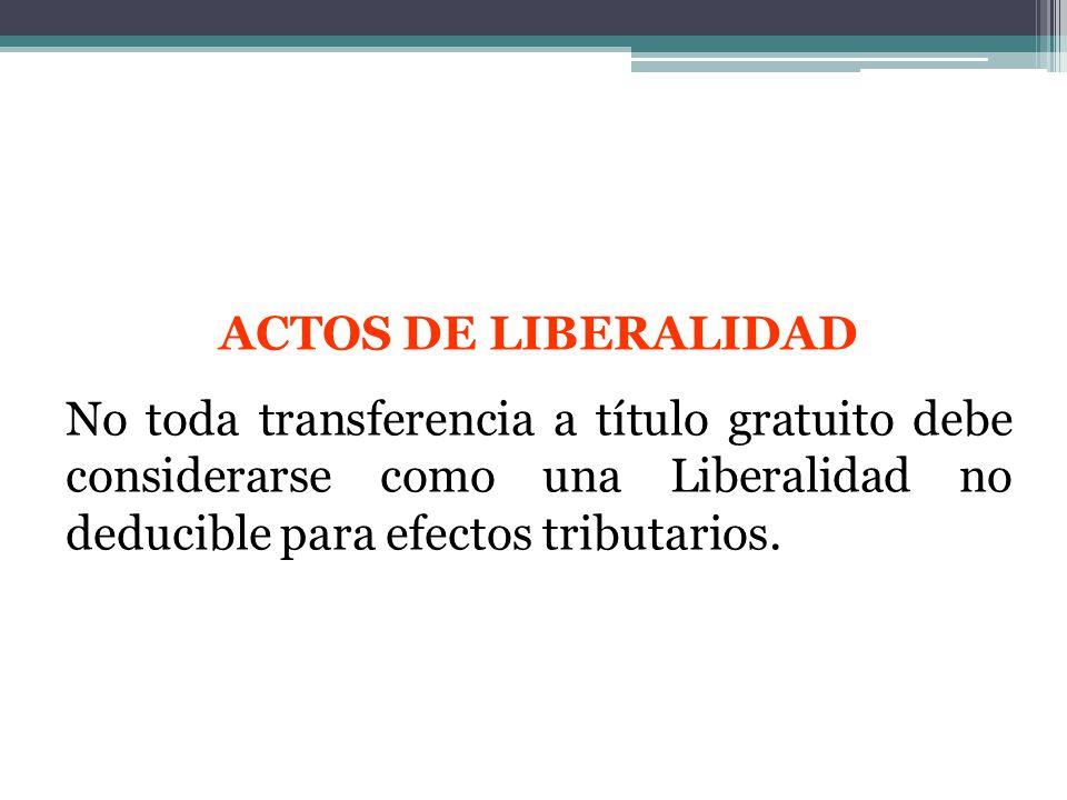 ACTOS DE LIBERALIDAD No toda transferencia a título gratuito debe considerarse como una Liberalidad no deducible para efectos tributarios.