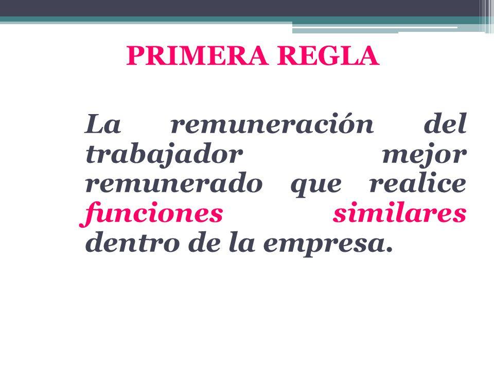 PRIMERA REGLA La remuneración del trabajador mejor remunerado que realice funciones similares dentro de la empresa.