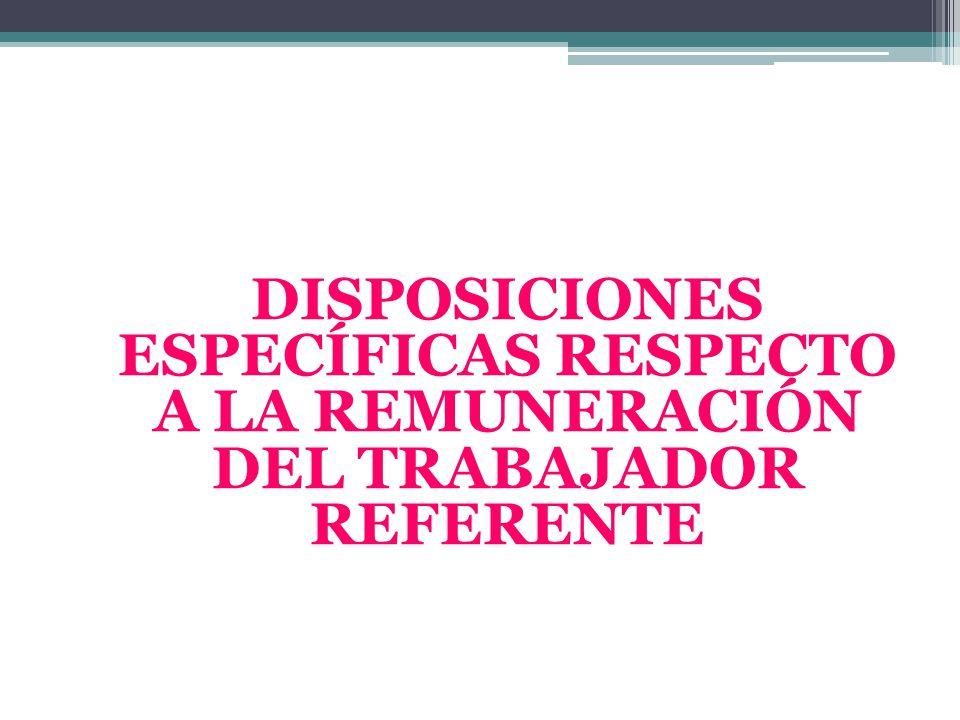 DISPOSICIONES ESPECÍFICAS RESPECTO A LA REMUNERACIÓN DEL TRABAJADOR REFERENTE