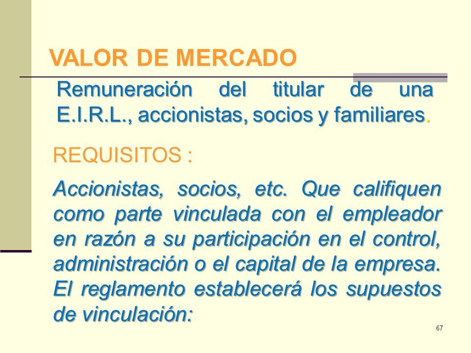 VALOR DE MERCADO Remuneración del titular de una E.I.R.L., accionistas, socios y familiares. REQUISITOS :