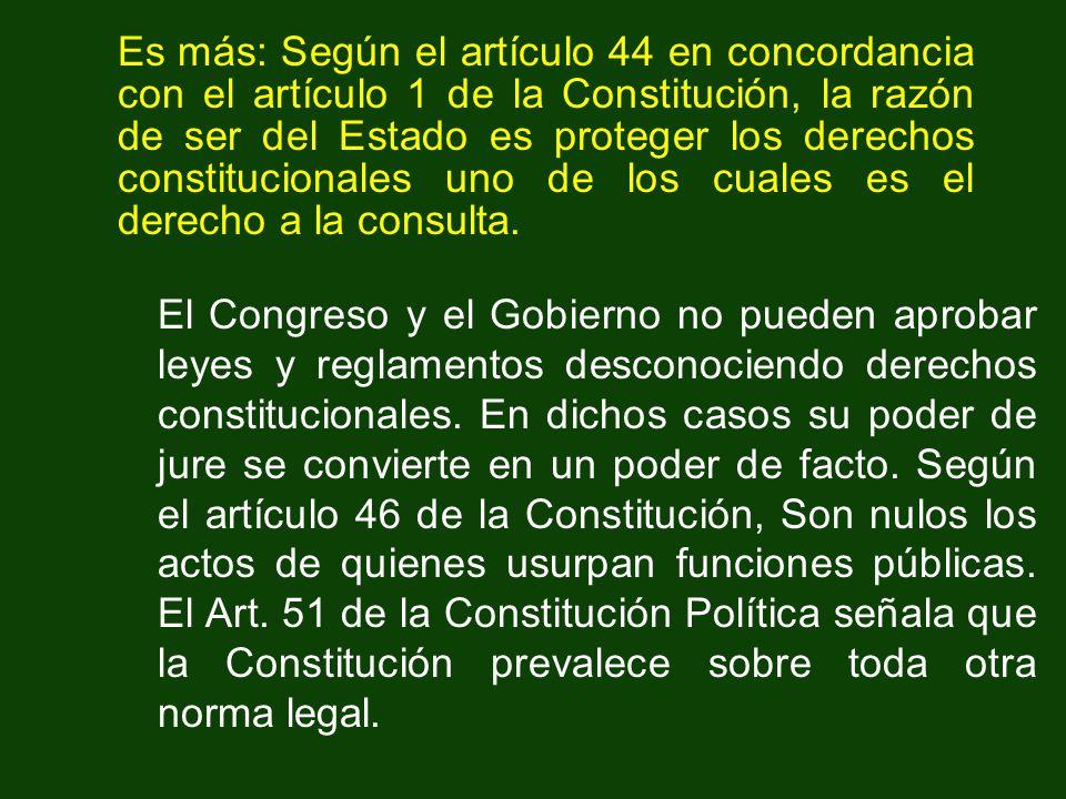 Es más: Según el artículo 44 en concordancia con el artículo 1 de la Constitución, la razón de ser del Estado es proteger los derechos constitucionales uno de los cuales es el derecho a la consulta.