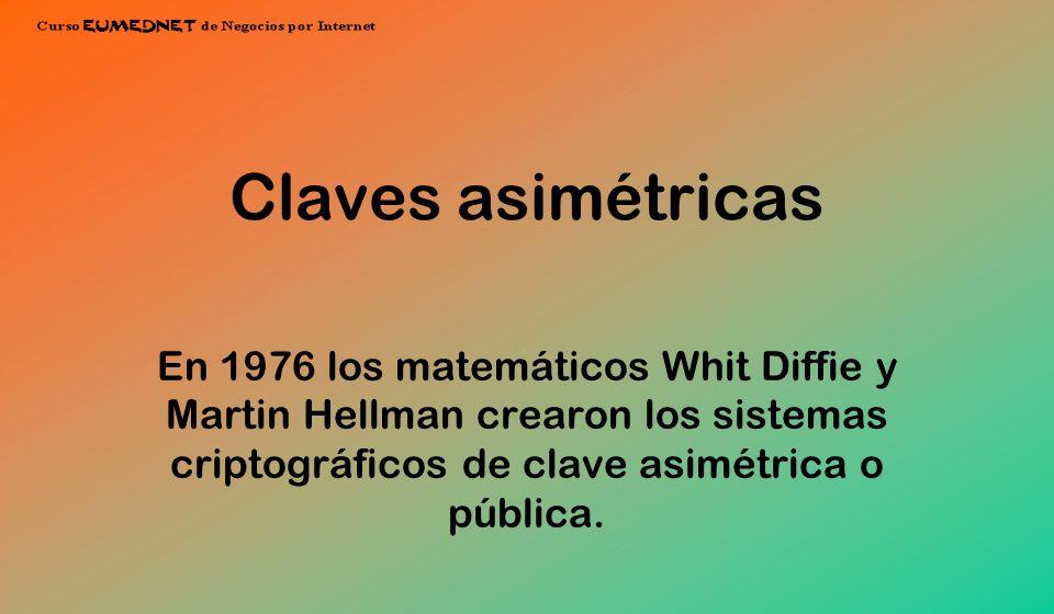Claves asimétricas En 1976 los matemáticos Whit Diffie y Martin Hellman crearon los sistemas criptográficos de clave asimétrica o pública.