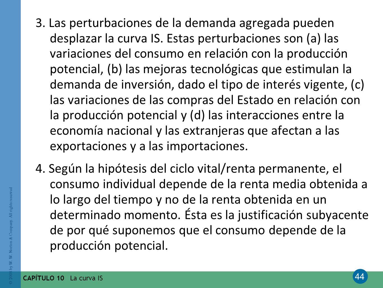 3. Las perturbaciones de la demanda agregada pueden desplazar la curva IS. Estas perturbaciones son (a) las variaciones del consumo en relación con la producción potencial, (b) las mejoras tecnológicas que estimulan la demanda de inversión, dado el tipo de interés vigente, (c) las variaciones de las compras del Estado en relación con la producción potencial y (d) las interacciones entre la economía nacional y las extranjeras que afectan a las exportaciones y a las importaciones.