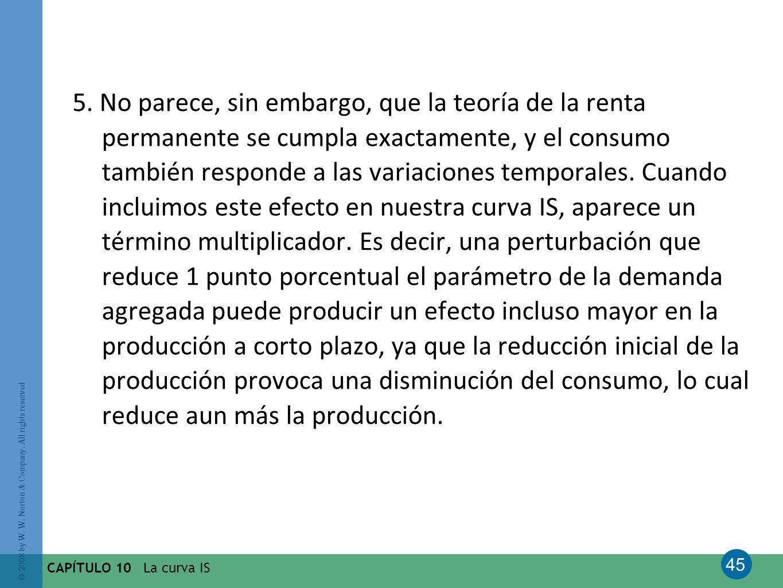 5. No parece, sin embargo, que la teoría de la renta permanente se cumpla exactamente, y el consumo también responde a las variaciones temporales. Cuando incluimos este efecto en nuestra curva IS, aparece un término multiplicador. Es decir, una perturbación que reduce 1 punto porcentual el parámetro de la demanda agregada puede producir un efecto incluso mayor en la producción a corto plazo, ya que la reducción inicial de la producción provoca una disminución del consumo, lo cual reduce aun más la producción.