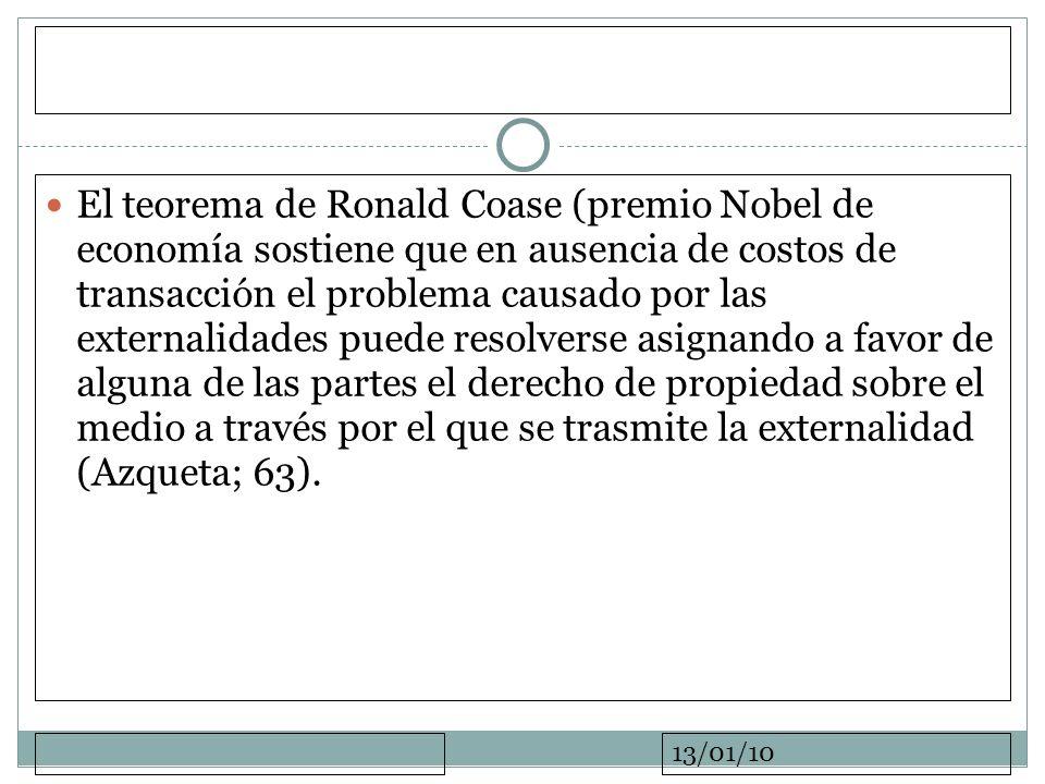 El teorema de Ronald Coase (premio Nobel de economía sostiene que en ausencia de costos de transacción el problema causado por las externalidades puede resolverse asignando a favor de alguna de las partes el derecho de propiedad sobre el medio a través por el que se trasmite la externalidad (Azqueta; 63).