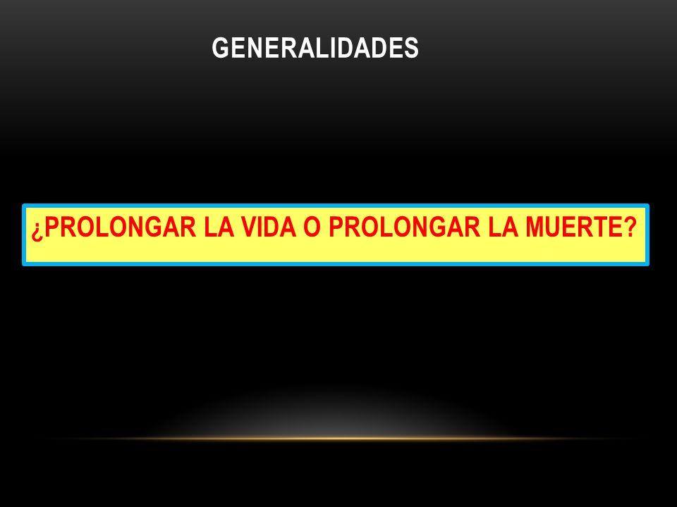 GENERALIDADES ¿PROLONGAR LA VIDA O PROLONGAR LA MUERTE