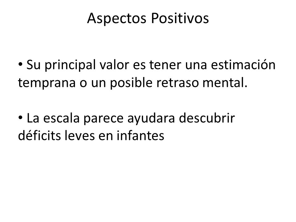Aspectos Positivos Su principal valor es tener una estimación temprana o un posible retraso mental.