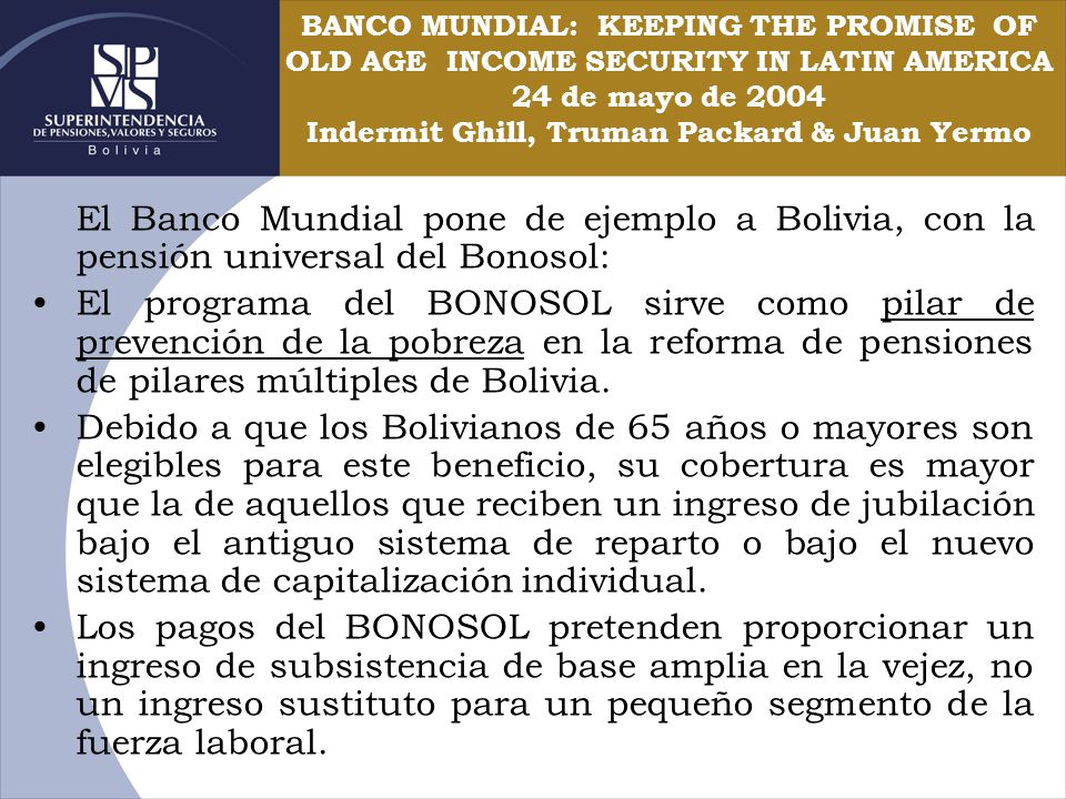 BANCO MUNDIAL: KEEPING THE PROMISE OF OLD AGE INCOME SECURITY IN LATIN AMERICA 24 de mayo de 2004 Indermit Ghill, Truman Packard & Juan Yermo