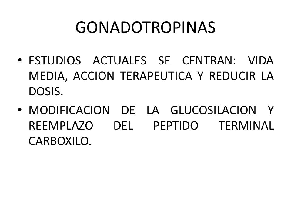 GONADOTROPINAS ESTUDIOS ACTUALES SE CENTRAN: VIDA MEDIA, ACCION TERAPEUTICA Y REDUCIR LA DOSIS.