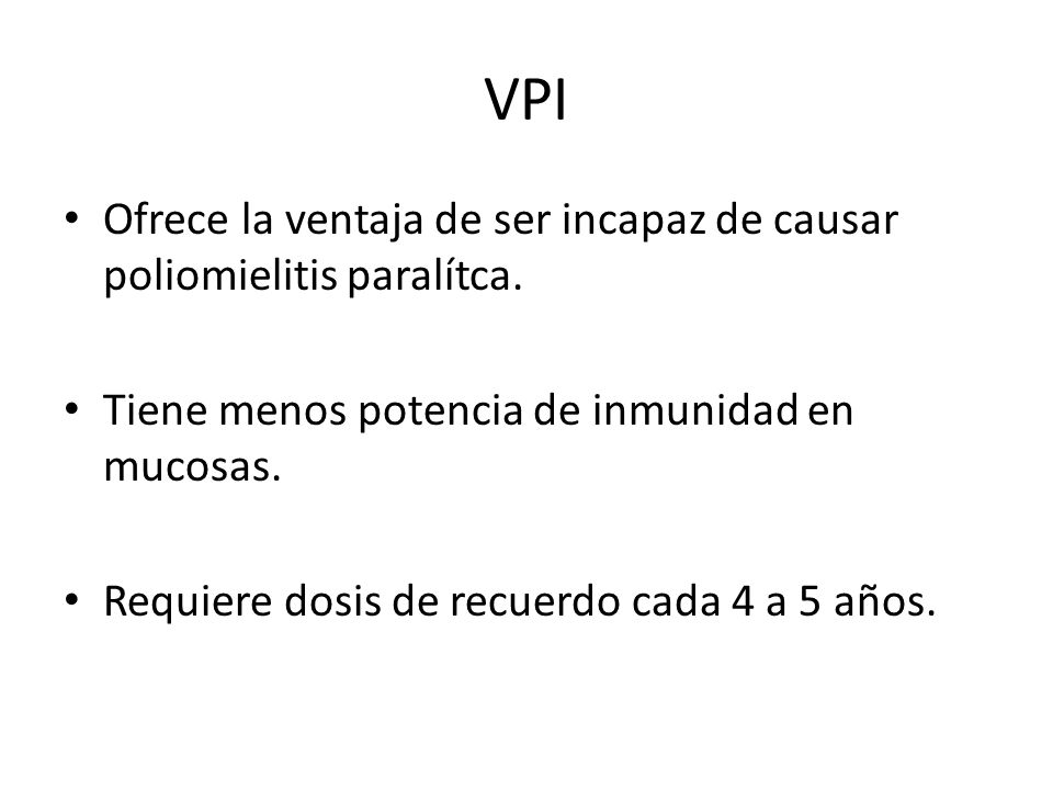 VPI Ofrece la ventaja de ser incapaz de causar poliomielitis paralítca. Tiene menos potencia de inmunidad en mucosas.