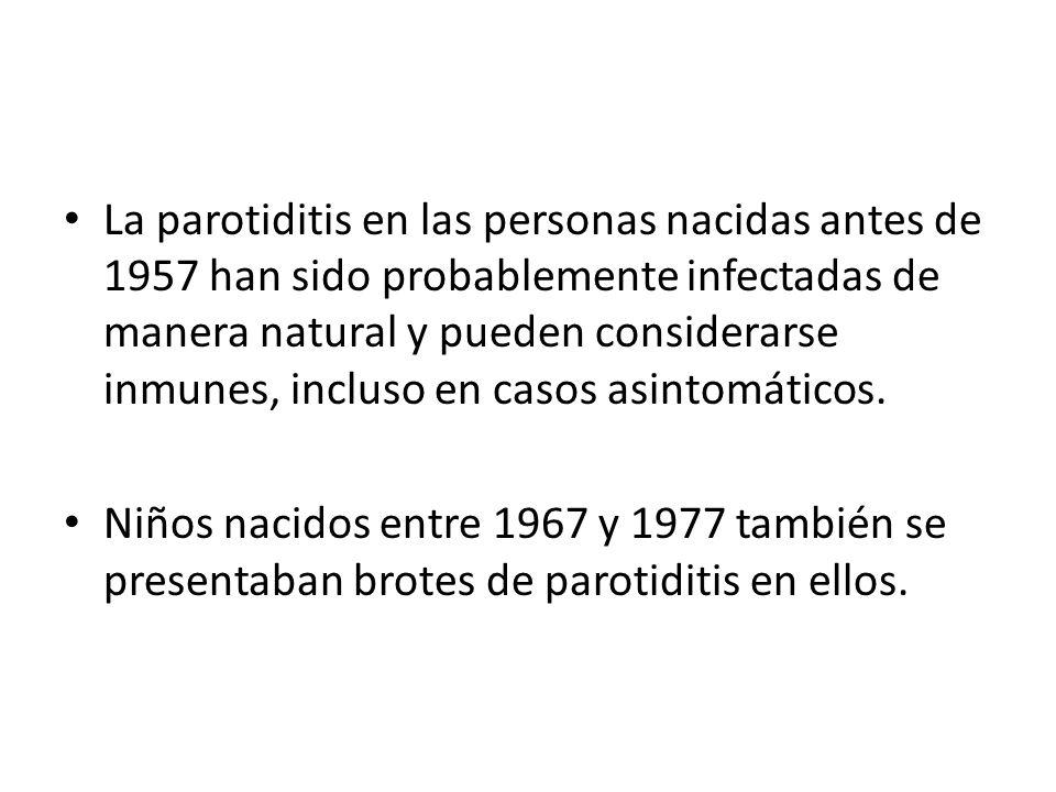 La parotiditis en las personas nacidas antes de 1957 han sido probablemente infectadas de manera natural y pueden considerarse inmunes, incluso en casos asintomáticos.