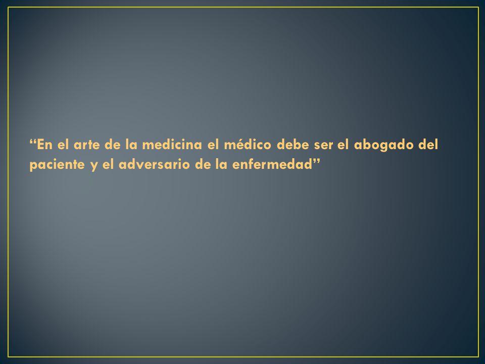 En el arte de la medicina el médico debe ser el abogado del paciente y el adversario de la enfermedad