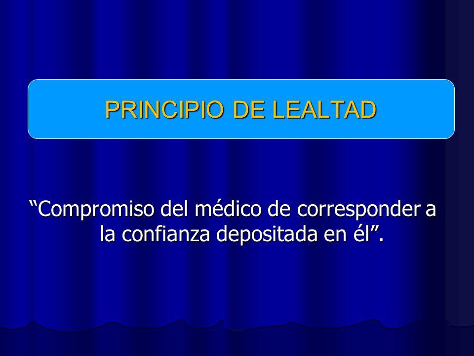 PRINCIPIO DE LEALTAD Compromiso del médico de corresponder a la confianza depositada en él .