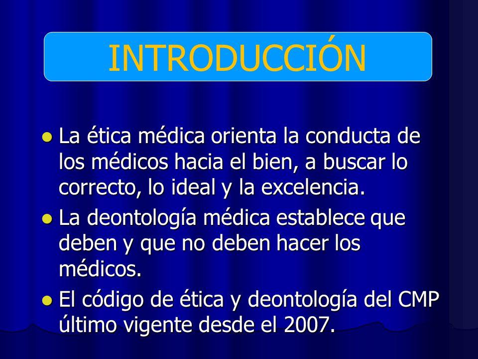 INTRODUCCIÓN La ética médica orienta la conducta de los médicos hacia el bien, a buscar lo correcto, lo ideal y la excelencia.