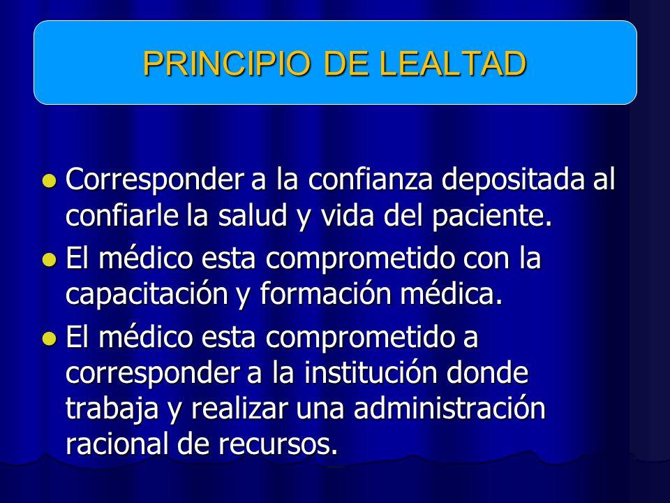 PRINCIPIO DE LEALTAD Corresponder a la confianza depositada al confiarle la salud y vida del paciente.