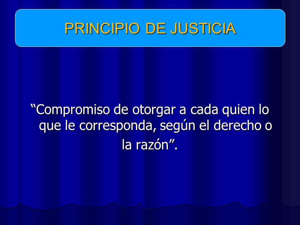 PRINCIPIO DE JUSTICIA Compromiso de otorgar a cada quien lo que le corresponda, según el derecho o la razón .