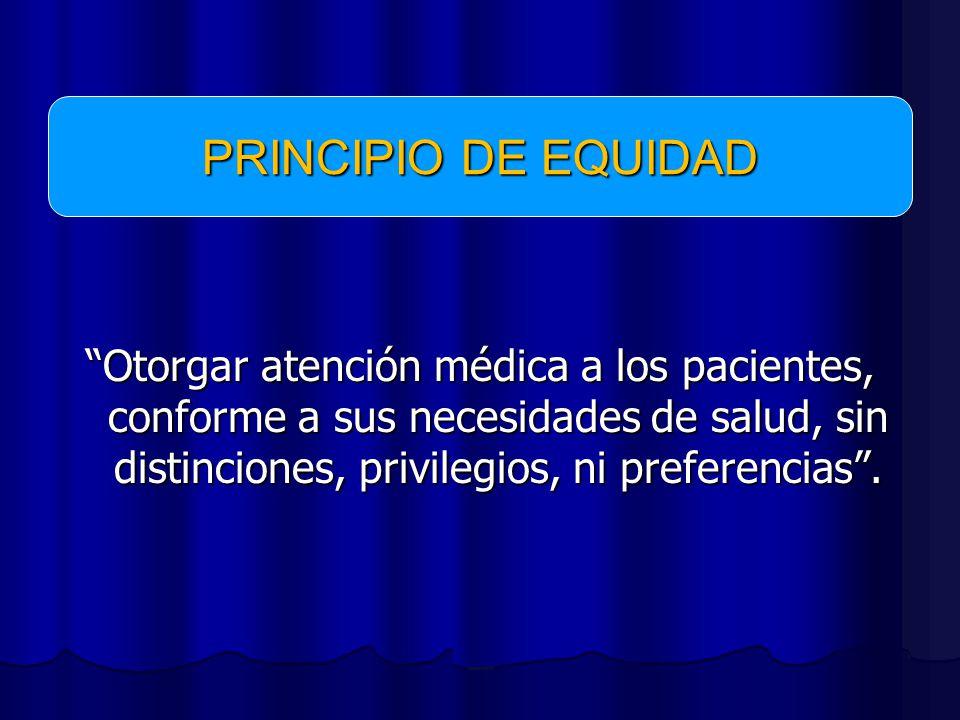 PRINCIPIO DE EQUIDAD Otorgar atención médica a los pacientes, conforme a sus necesidades de salud, sin distinciones, privilegios, ni preferencias .