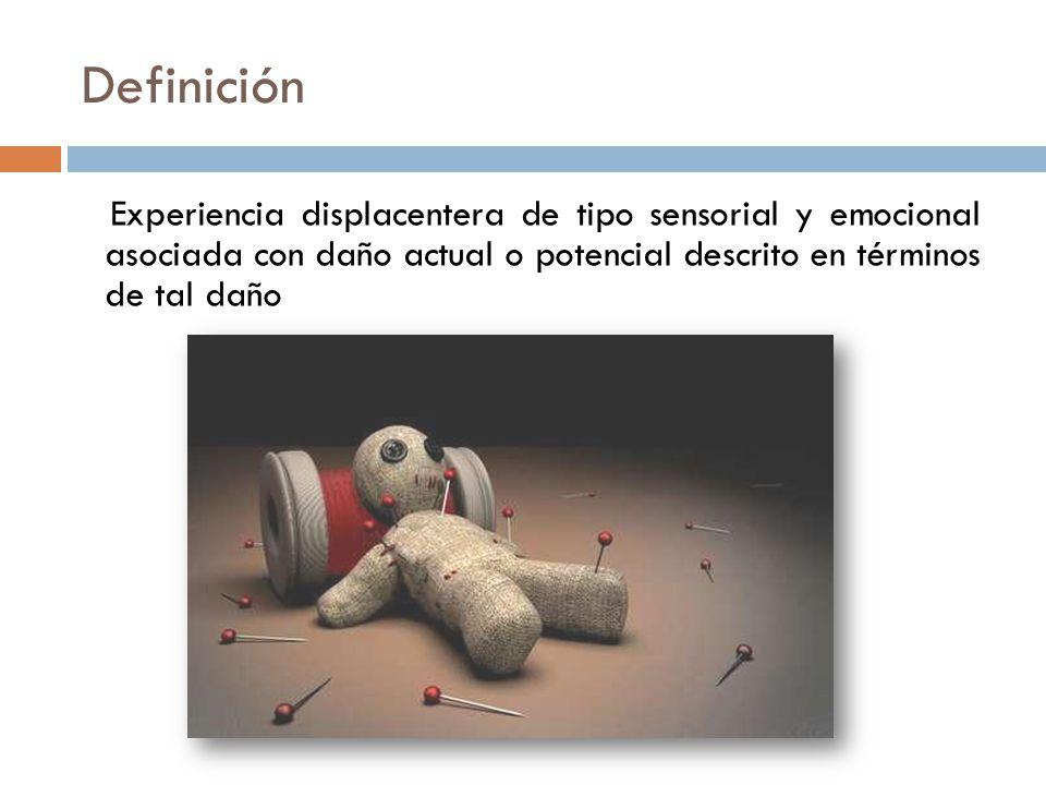 Definición Experiencia displacentera de tipo sensorial y emocional asociada con daño actual o potencial descrito en términos de tal daño.