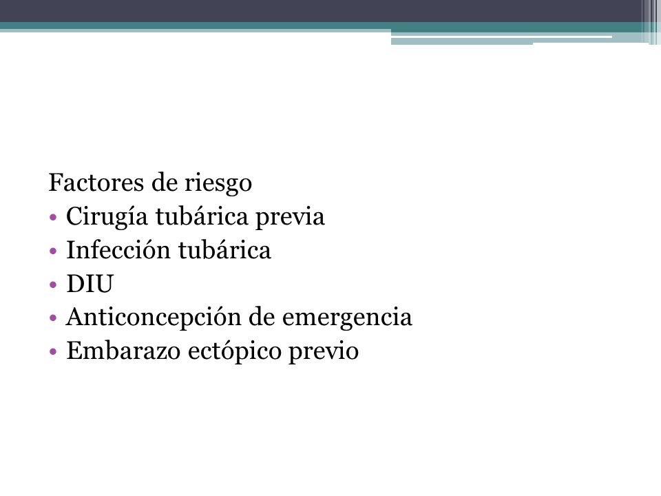 Factores de riesgo Cirugía tubárica previa. Infección tubárica. DIU. Anticoncepción de emergencia.
