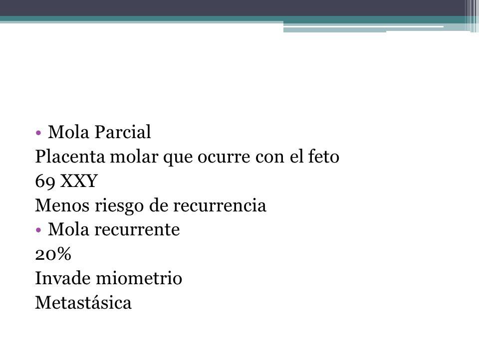 Mola Parcial Placenta molar que ocurre con el feto. 69 XXY. Menos riesgo de recurrencia. Mola recurrente.
