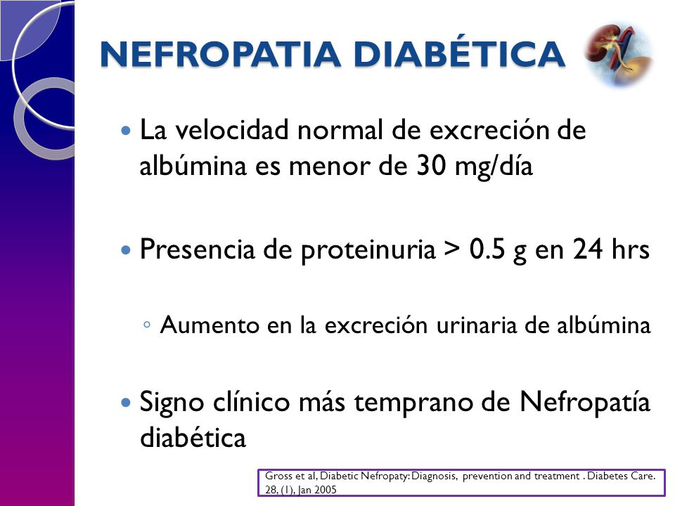 NEFROPATIA DIABÉTICA La velocidad normal de excreción de albúmina es menor de 30 mg/día. Presencia de proteinuria > 0.5 g en 24 hrs.