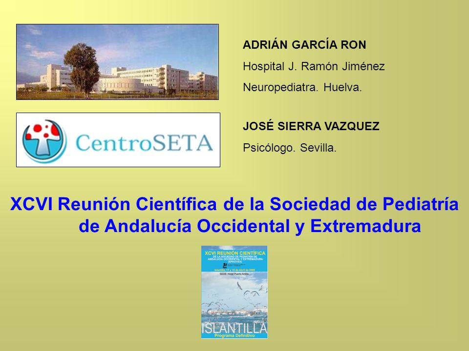 ADRIÁN GARCÍA RON Hospital J. Ramón Jiménez. Neuropediatra. Huelva. JOSÉ SIERRA VAZQUEZ. Psicólogo. Sevilla.