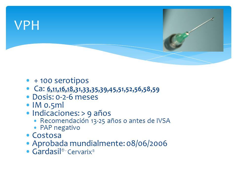VPH + 100 serotipos. Ca: 6,11,16,18,31,33,35,39,45,51,52,56,58,59. Dosis: 0-2-6 meses. IM 0.5ml.