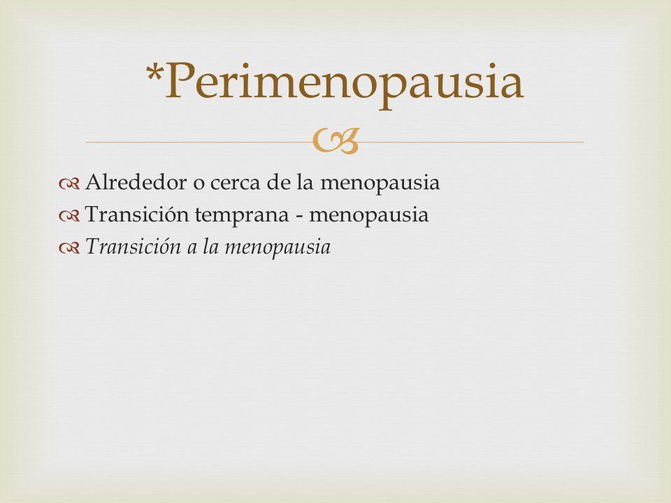 *Perimenopausia Alrededor o cerca de la menopausia