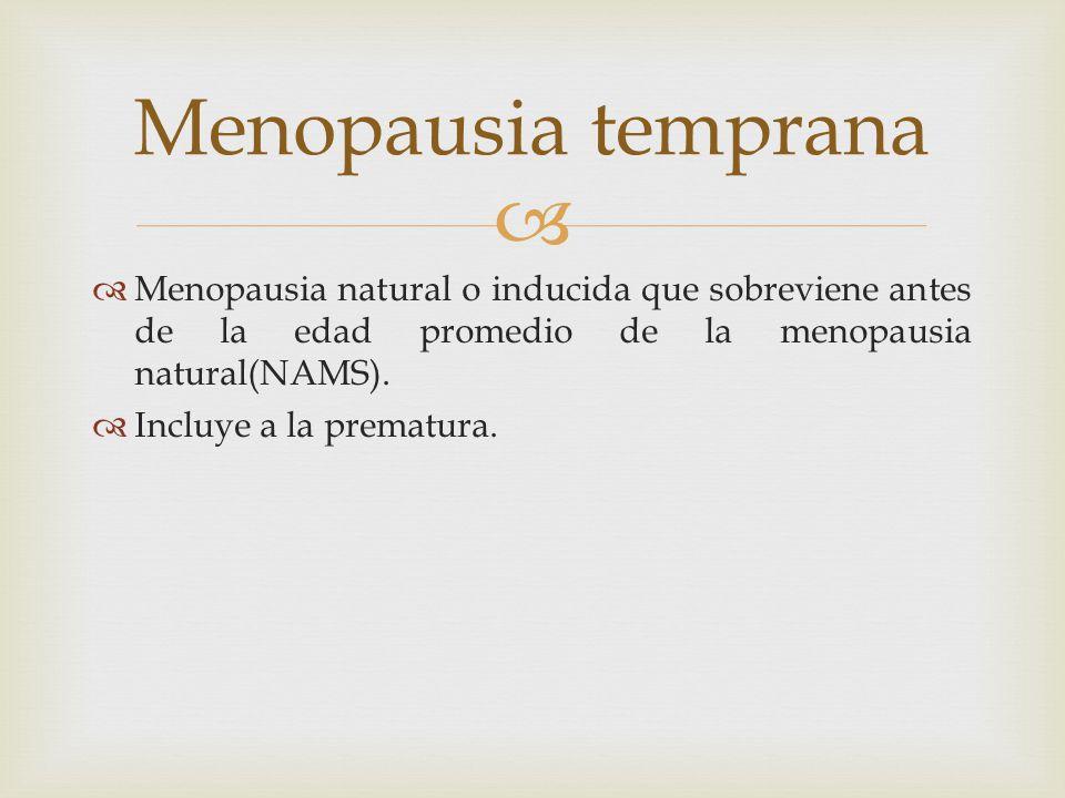 Menopausia temprana Menopausia natural o inducida que sobreviene antes de la edad promedio de la menopausia natural(NAMS).