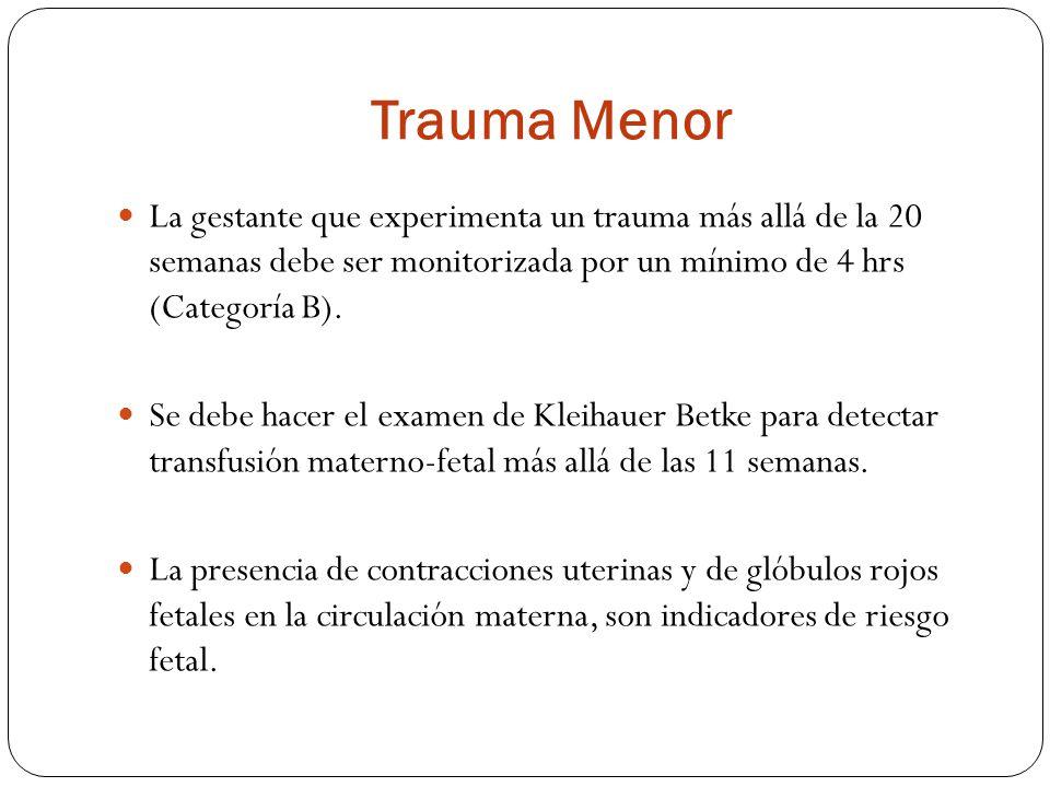 Trauma Menor La gestante que experimenta un trauma más allá de la 20 semanas debe ser monitorizada por un mínimo de 4 hrs (Categoría B).