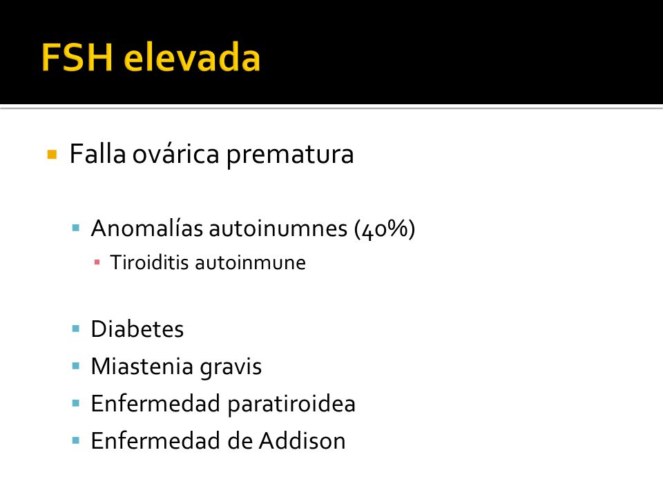FSH elevada Falla ovárica prematura Anomalías autoinumnes (40%)