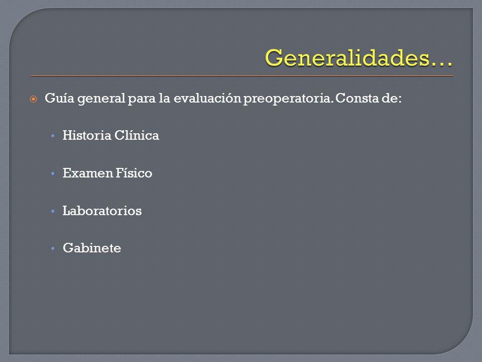 Generalidades… Guía general para la evaluación preoperatoria. Consta de: Historia Clínica. Examen Físico.