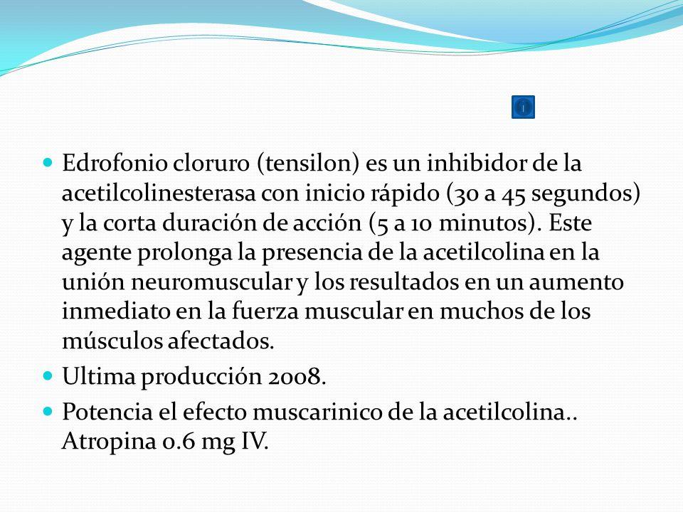 Edrofonio cloruro (tensilon) es un inhibidor de la acetilcolinesterasa con inicio rápido (30 a 45 segundos) y la corta duración de acción (5 a 10 minutos). Este agente prolonga la presencia de la acetilcolina en la unión neuromuscular y los resultados en un aumento inmediato en la fuerza muscular en muchos de los músculos afectados.
