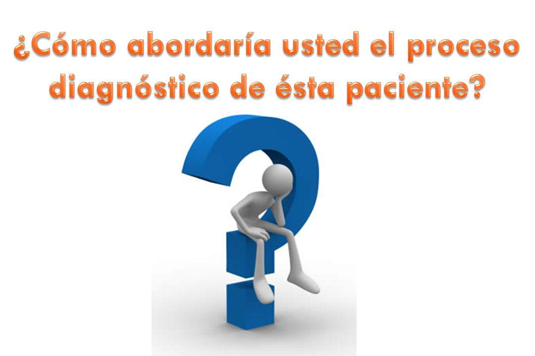 ¿Cómo abordaría usted el proceso diagnóstico de ésta paciente