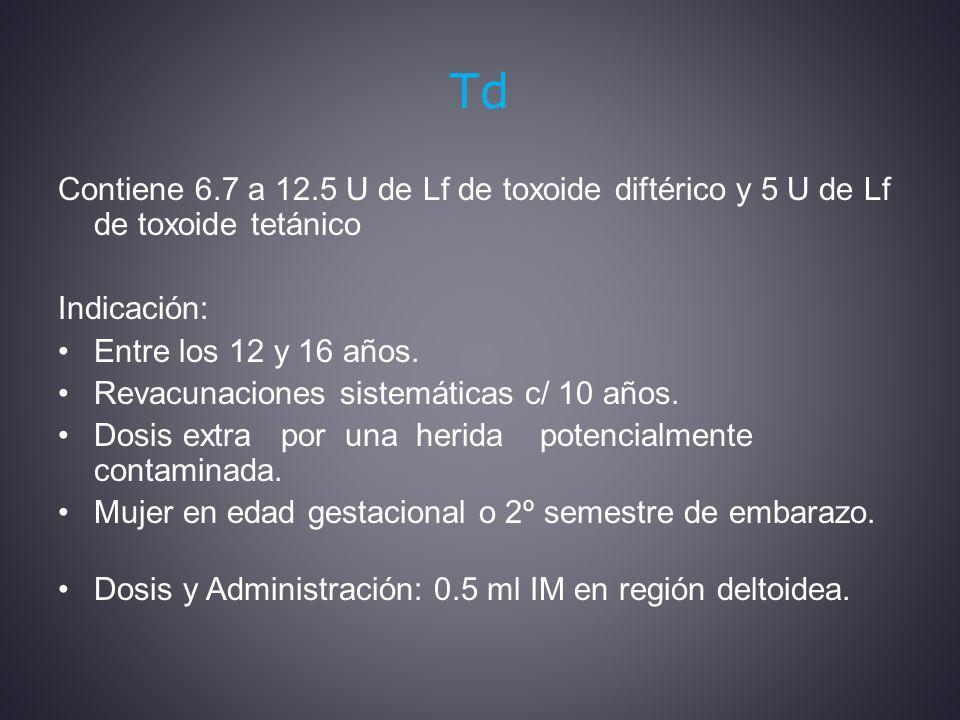 Td Contiene 6.7 a 12.5 U de Lf de toxoide diftérico y 5 U de Lf de toxoide tetánico. Indicación: Entre los 12 y 16 años.