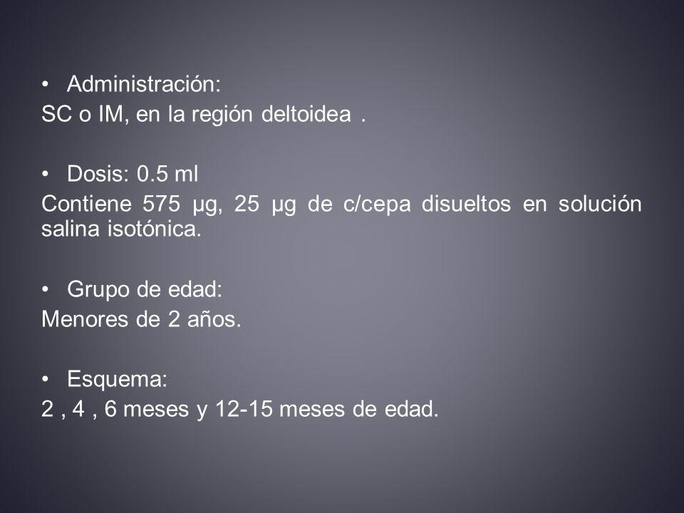 Administración: SC o IM, en la región deltoidea . Dosis: 0.5 ml. Contiene 575 µg, 25 µg de c/cepa disueltos en solución salina isotónica.