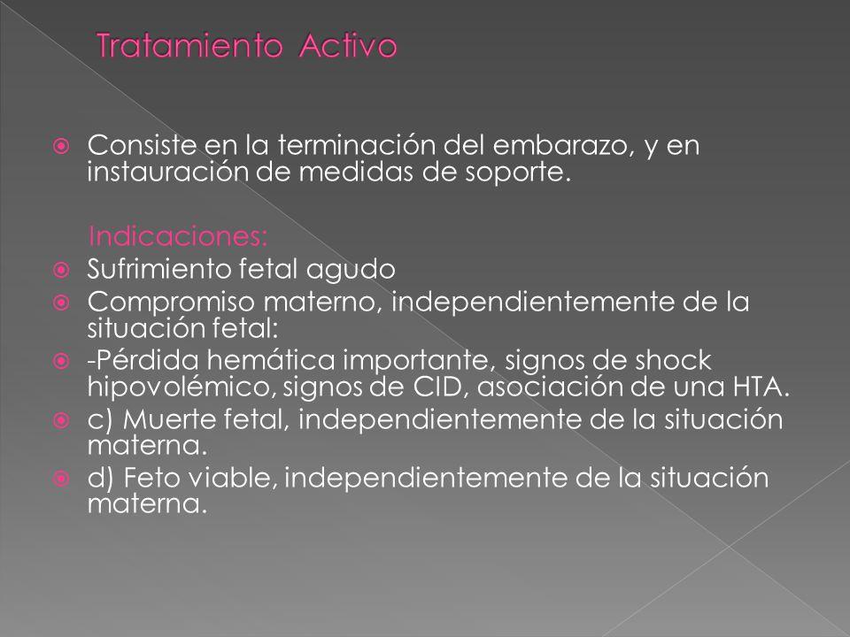 Tratamiento Activo Consiste en la terminación del embarazo, y en instauración de medidas de soporte.
