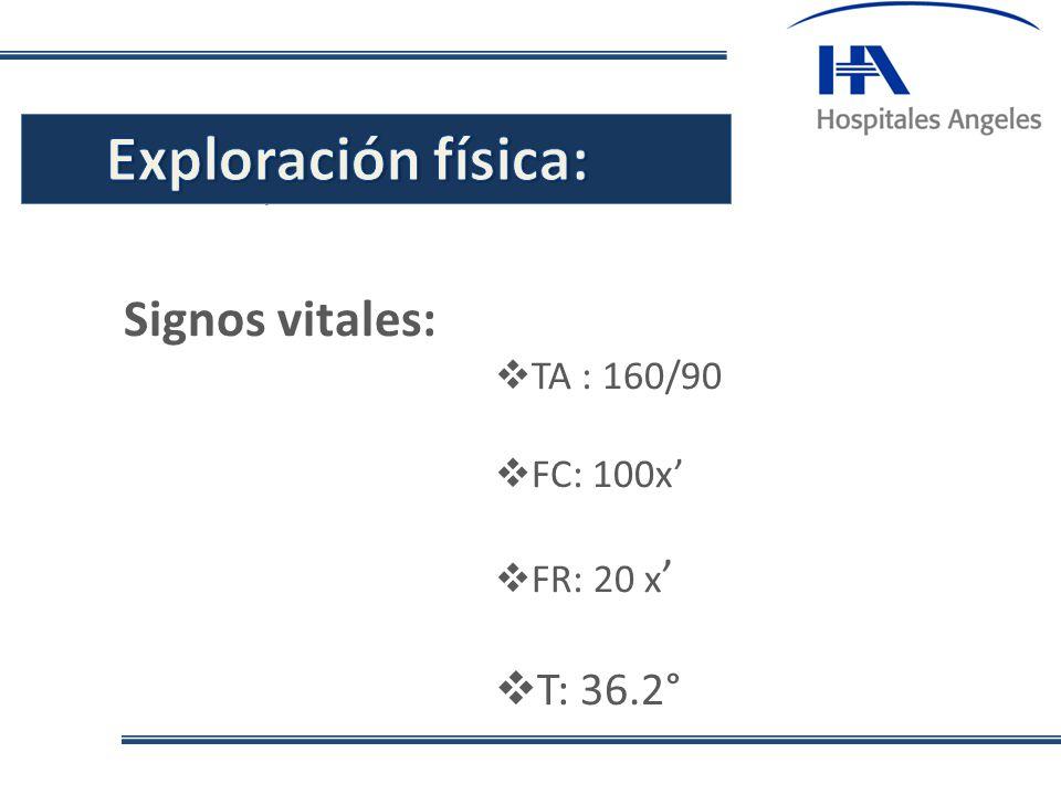 Exploración física: Signos vitales: T: 36.2° . TA : 160/90 FC: 100x'