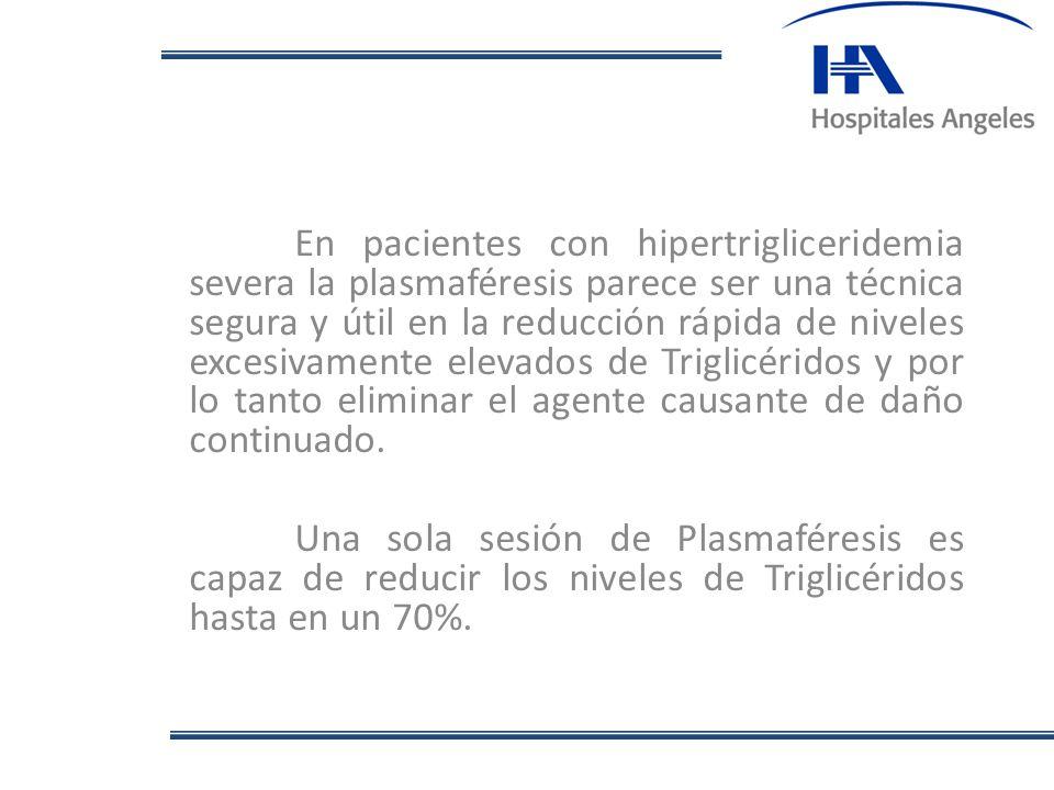 En pacientes con hipertrigliceridemia severa la plasmaféresis parece ser una técnica segura y útil en la reducción rápida de niveles excesivamente elevados de Triglicéridos y por lo tanto eliminar el agente causante de daño continuado.
