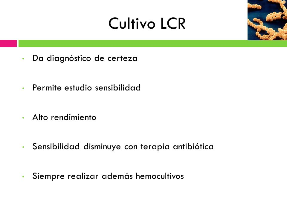 Cultivo LCR Da diagnóstico de certeza Permite estudio sensibilidad