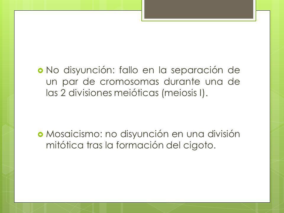 No disyunción: fallo en la separación de un par de cromosomas durante una de las 2 divisiones meióticas (meiosis I).