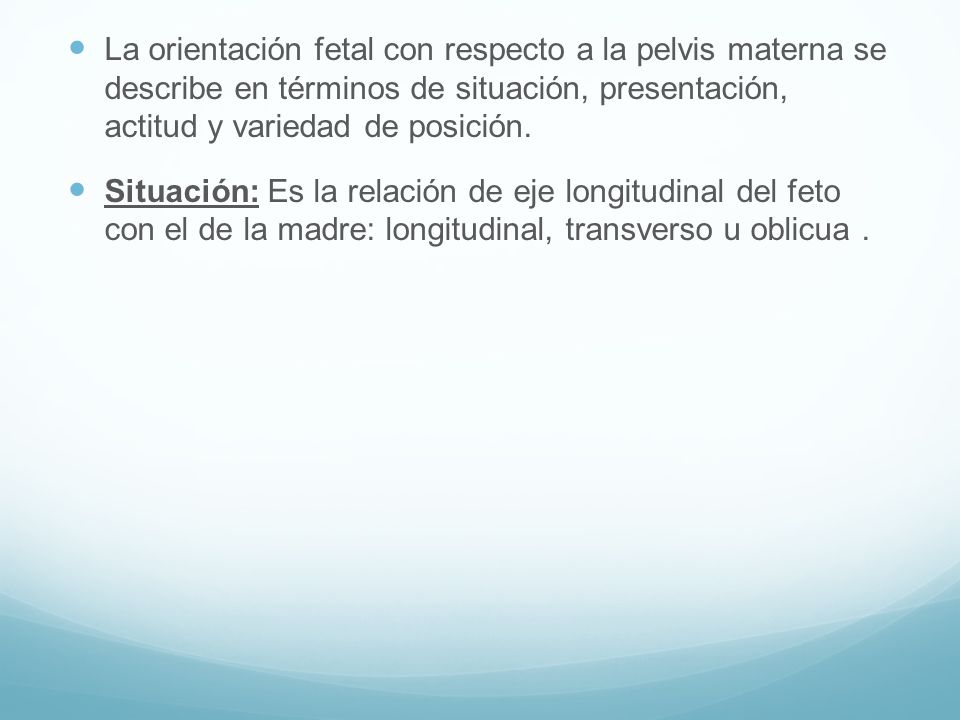 La orientación fetal con respecto a la pelvis materna se describe en términos de situación, presentación, actitud y variedad de posición.