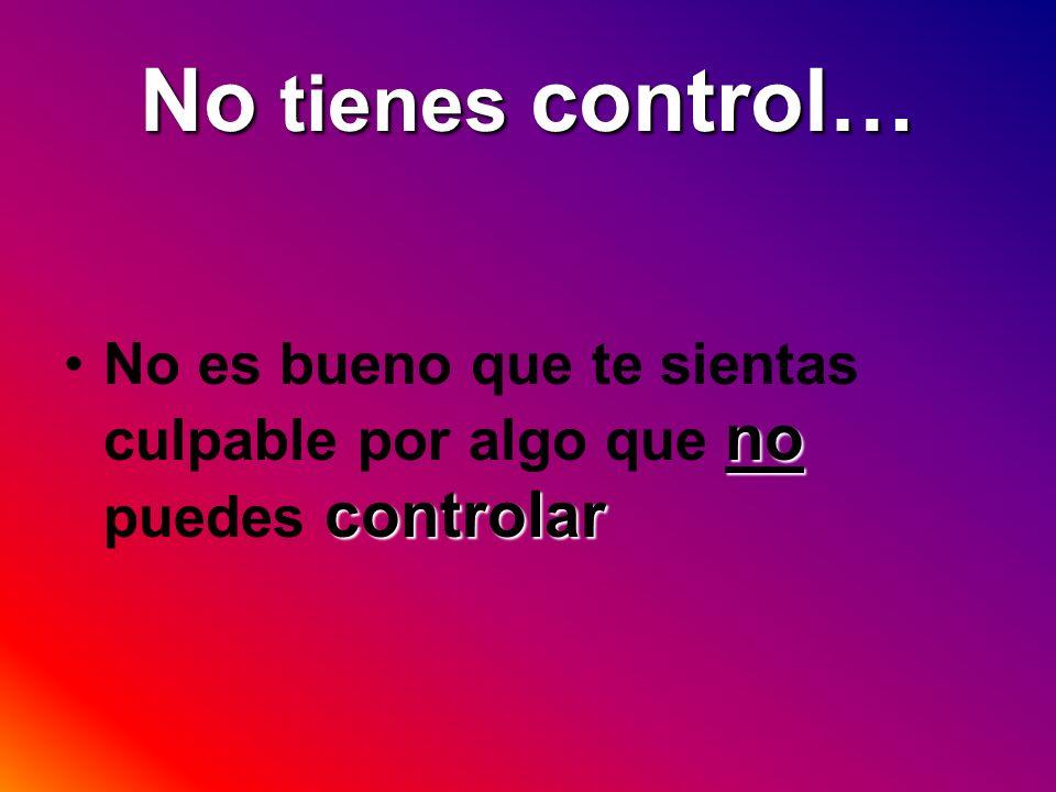 No tienes control… No es bueno que te sientas culpable por algo que no puedes controlar