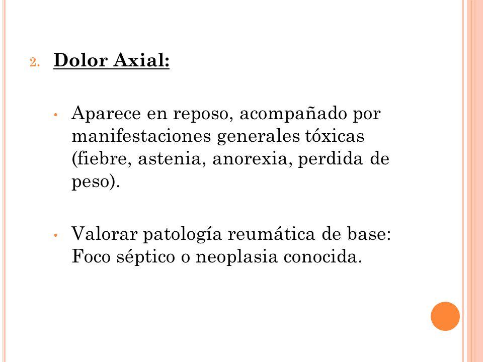 Dolor Axial: Aparece en reposo, acompañado por manifestaciones generales tóxicas (fiebre, astenia, anorexia, perdida de peso).