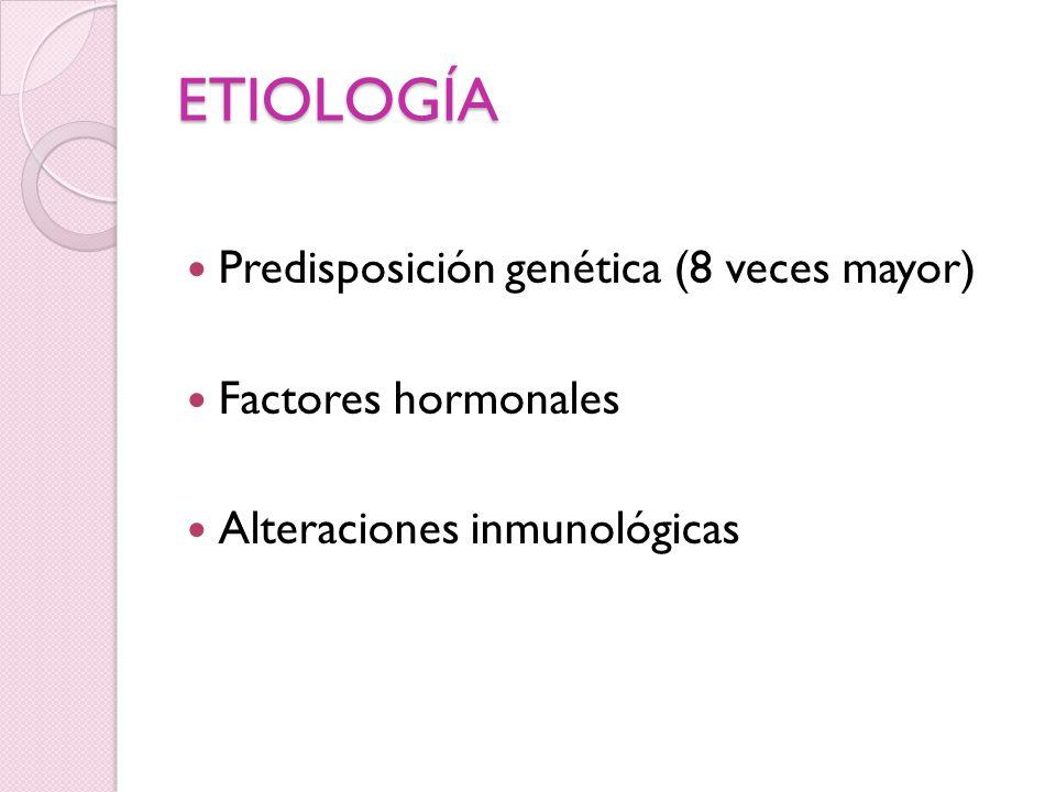 ETIOLOGÍA Predisposición genética (8 veces mayor) Factores hormonales
