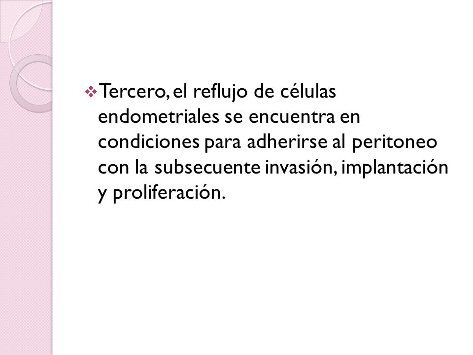 Tercero, el reflujo de células endometriales se encuentra en condiciones para adherirse al peritoneo con la subsecuente invasión, implantación y proliferación.