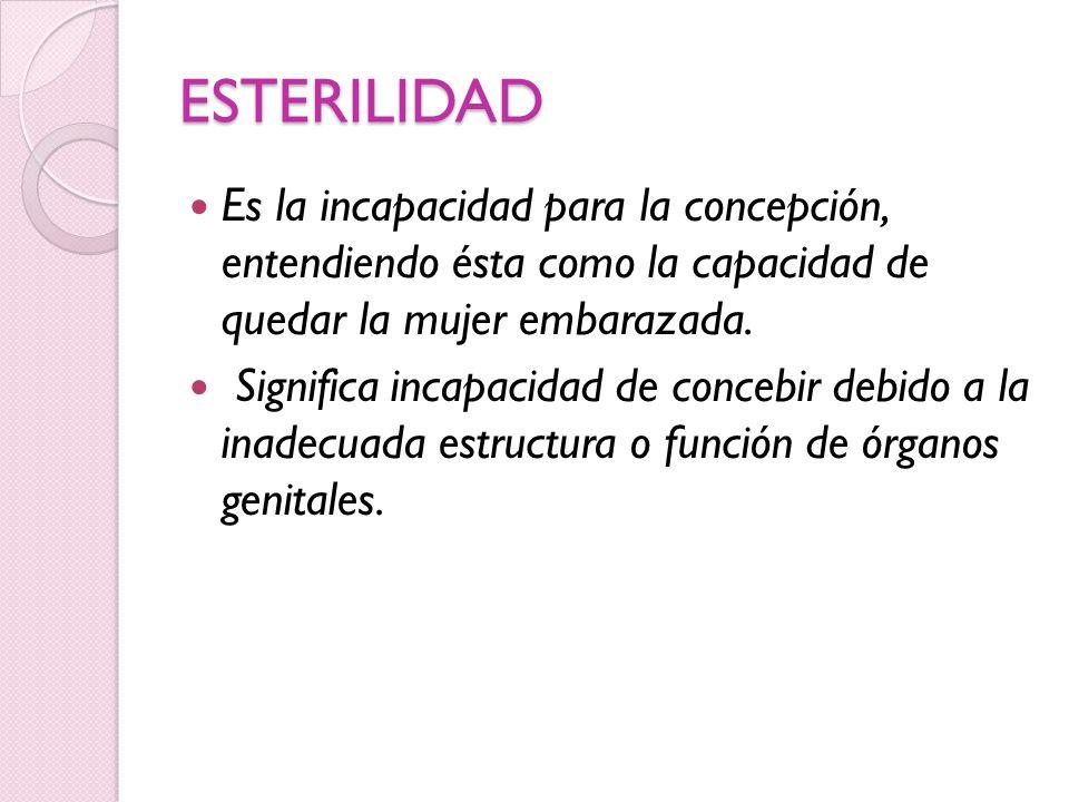 ESTERILIDAD Es la incapacidad para la concepción, entendiendo ésta como la capacidad de quedar la mujer embarazada.